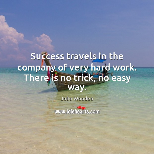 Success travels in the company of very hard work. There is no trick, no easy way. John Wooden Picture Quote