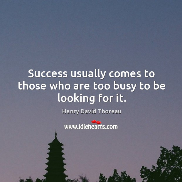 Success usually comes to those who are too busy to be looking for it. Image