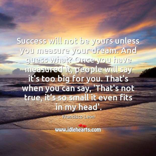 Image, Success will not be yours unless you measure your dream. And guess