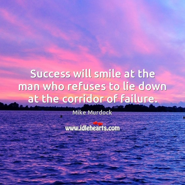 Success will smile at the man who refuses to lie down at the corridor of failure. Image