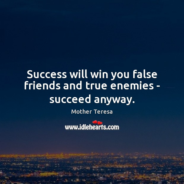Image, Success will win you false friends and true enemies – succeed anyway.