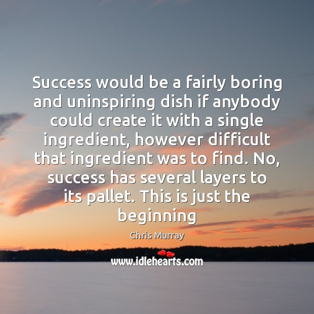 Success would be a fairly boring and uninspiring dish if anybody could Chris Murray Picture Quote