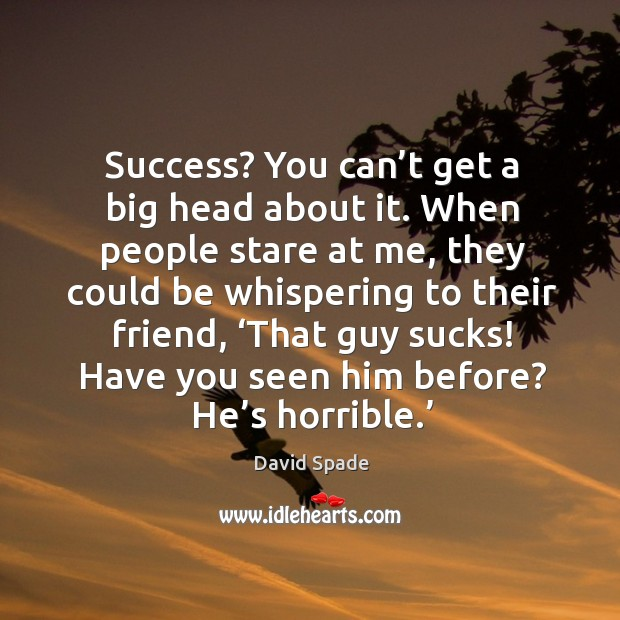 Success? you can't get a big head about it. When people stare at me, they could be whispering David Spade Picture Quote
