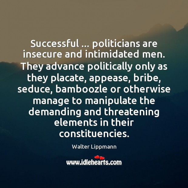 Image, Successful … politicians are insecure and intimidated men. They advance politically only as