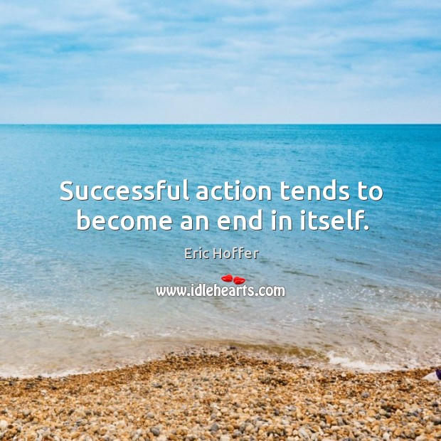 Image, Successful action tends to become an end in itself.