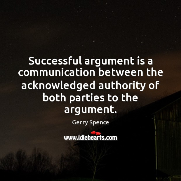 Successful argument is a communication between the acknowledged authority of both parties Gerry Spence Picture Quote