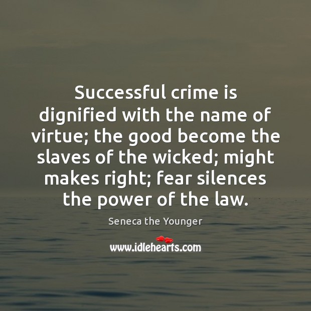 Successful crime is dignified with the name of virtue; the good become Image