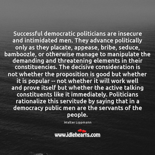 Image, Successful democratic politicians are insecure and intimidated men. They advance politically only