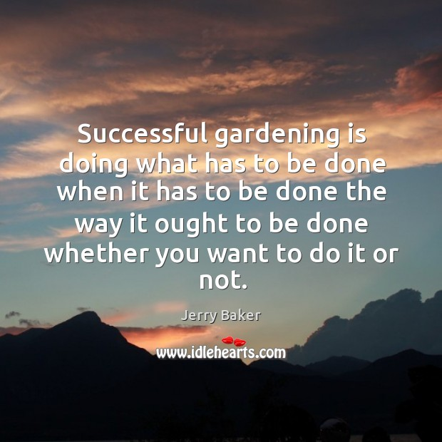 Successful gardening is doing what has to be done when it has Jerry Baker Picture Quote