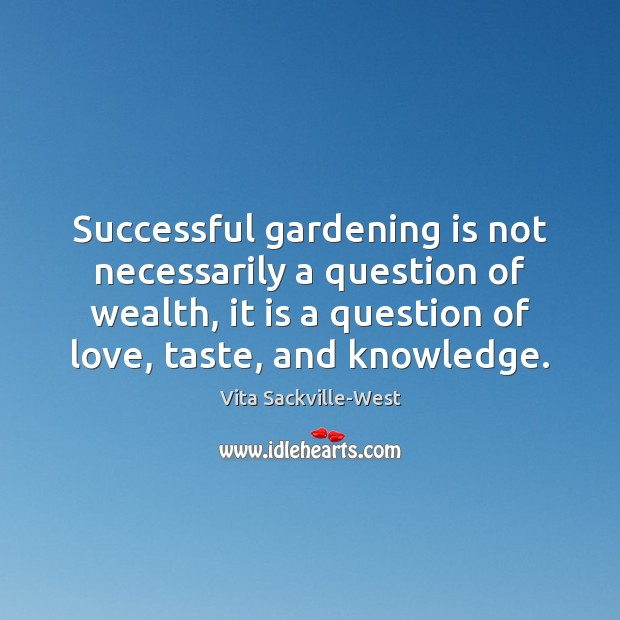 Successful gardening is not necessarily a question of wealth, it is a Gardening Quotes Image