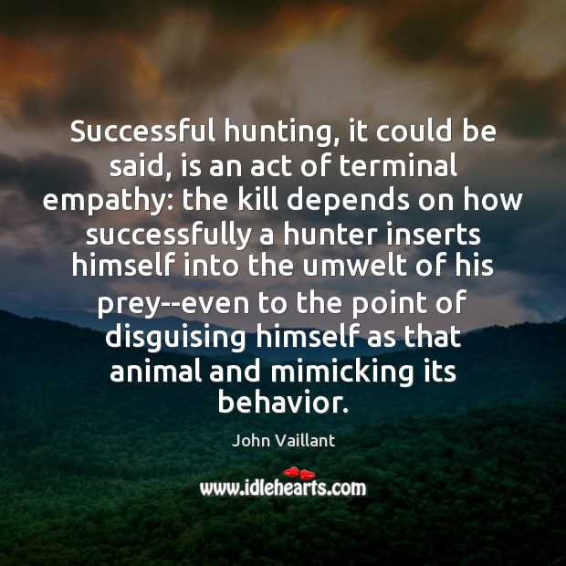 Successful hunting, it could be said, is an act of terminal empathy: Behavior Quotes Image