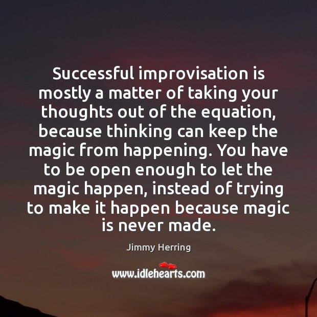 Successful improvisation is mostly a matter of taking your thoughts out of Image