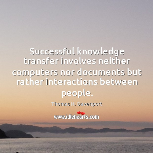 Successful knowledge transfer involves neither computers nor documents but rather interactions between Image