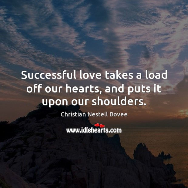 Successful love takes a load off our hearts, and puts it upon our shoulders. Image