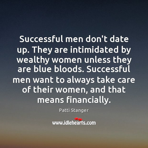 Successful men don't date up. They are intimidated by wealthy women unless Patti Stanger Picture Quote