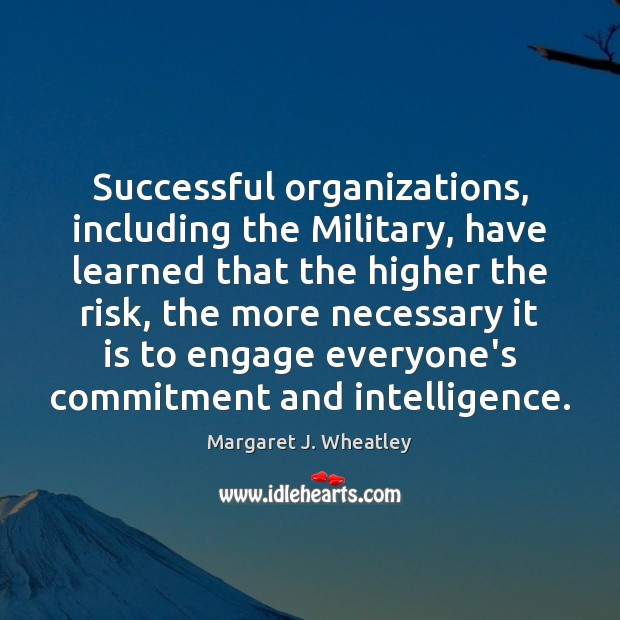 Successful organizations, including the Military, have learned that the higher the risk, Margaret J. Wheatley Picture Quote