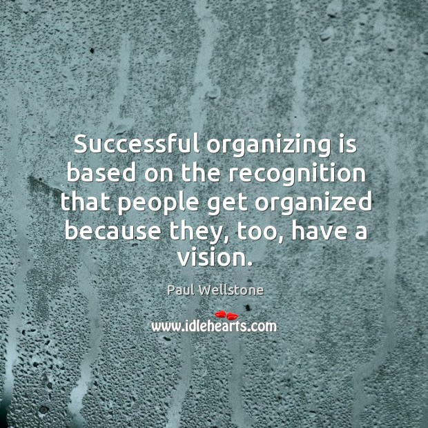 Successful organizing is based on the recognition that people get organized because they, too, have a vision. Paul Wellstone Picture Quote