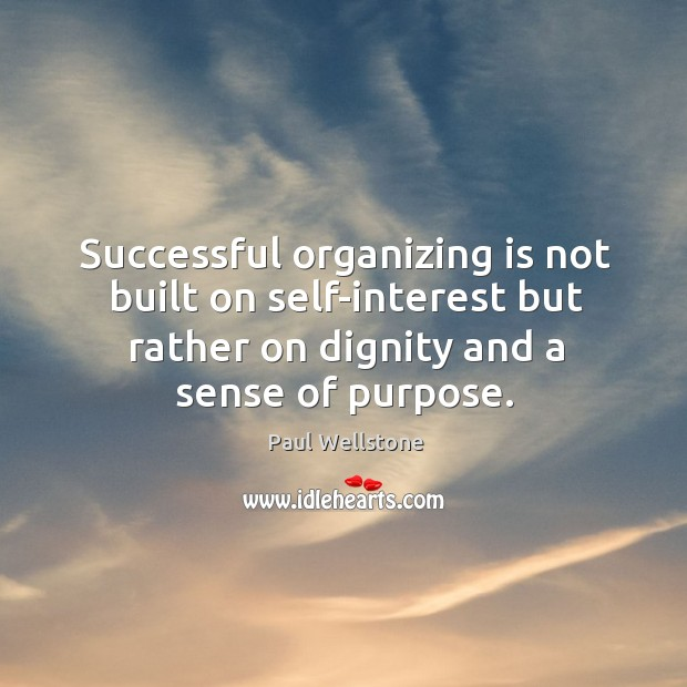 Successful organizing is not built on self-interest but rather on dignity and Paul Wellstone Picture Quote