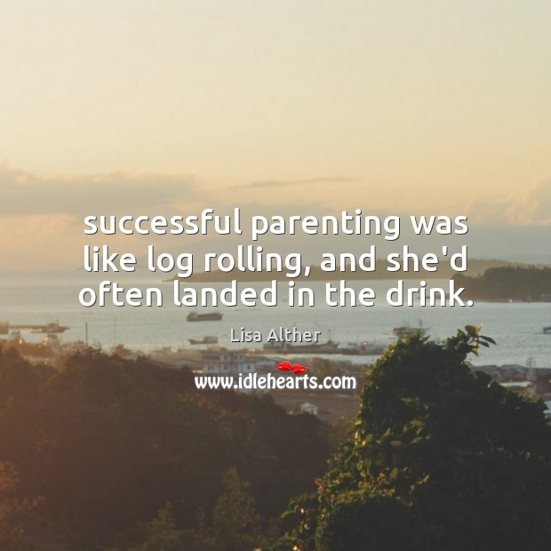 Successful parenting was like log rolling, and she'd often landed in the drink. Image