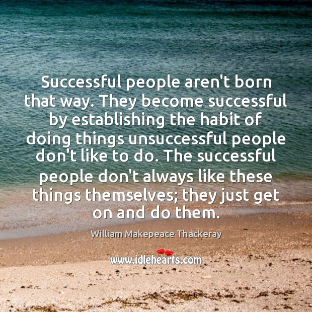 Successful people aren't born that way. They become successful by establishing the William Makepeace Thackeray Picture Quote