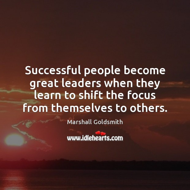 Successful people become great leaders when they learn to shift the focus Image