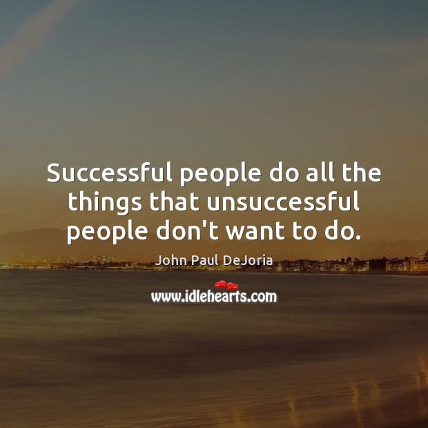 Successful people do all the things that unsuccessful people don't want to do. Image
