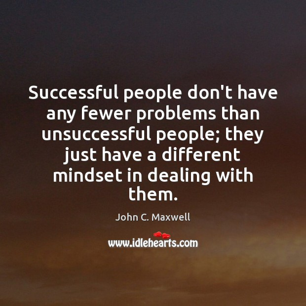 Successful people don't have any fewer problems than unsuccessful people; they just John C. Maxwell Picture Quote