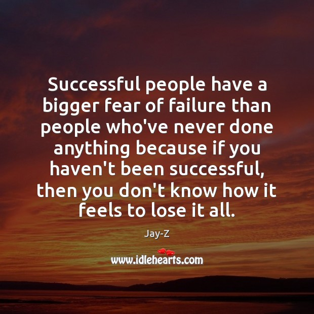Successful people have a bigger fear of failure than people who've never Image