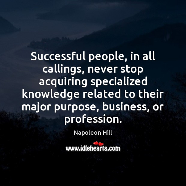 Successful people, in all callings, never stop acquiring specialized knowledge related to Image
