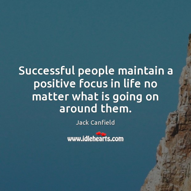 Jack Canfield Picture Quote image saying: Successful people maintain a positive focus in life no matter what is