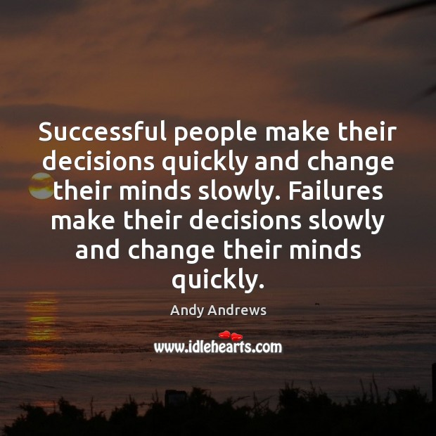 Successful people make their decisions quickly and change their minds slowly. Failures Andy Andrews Picture Quote