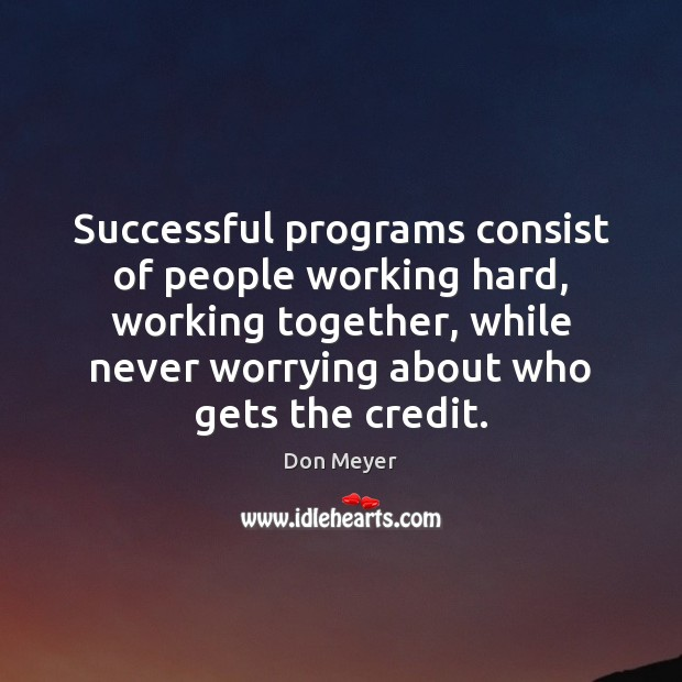 Successful programs consist of people working hard, working together, while never worrying Image