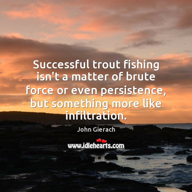 Successful trout fishing isn't a matter of brute force or even persistence, Image