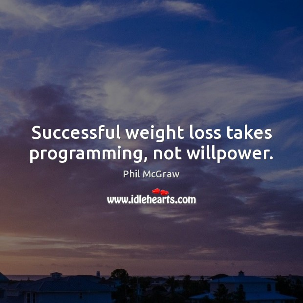 Successful weight loss takes programming, not willpower. Phil McGraw Picture Quote