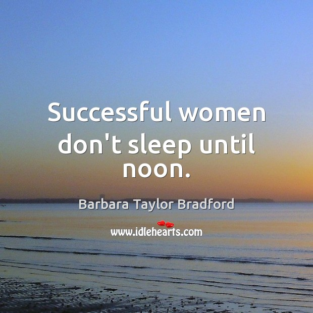 Successful women don't sleep until noon. Barbara Taylor Bradford Picture Quote
