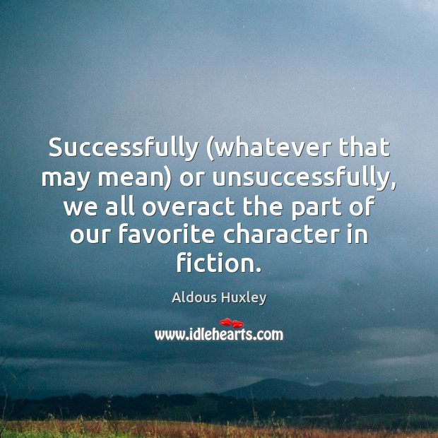 Image, Successfully (whatever that may mean) or unsuccessfully, we all overact the part