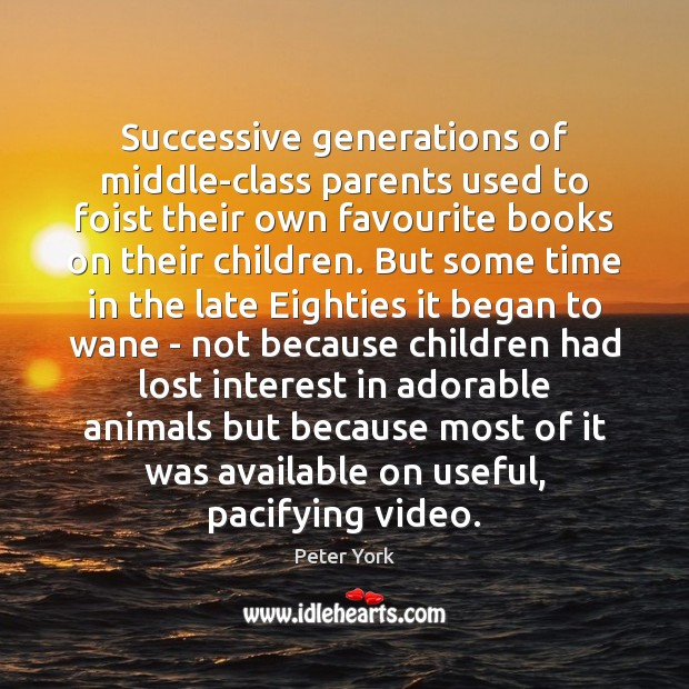 Successive generations of middle-class parents used to foist their own favourite books Peter York Picture Quote