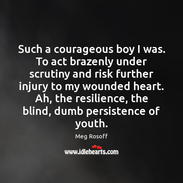 Such a courageous boy I was. To act brazenly under scrutiny and Meg Rosoff Picture Quote