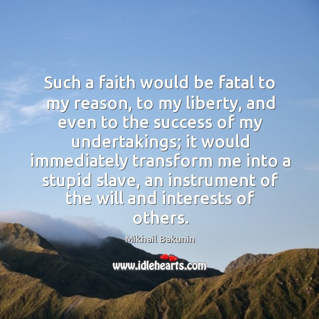 Image, Such a faith would be fatal to my reason, to my liberty, and even to the success of my