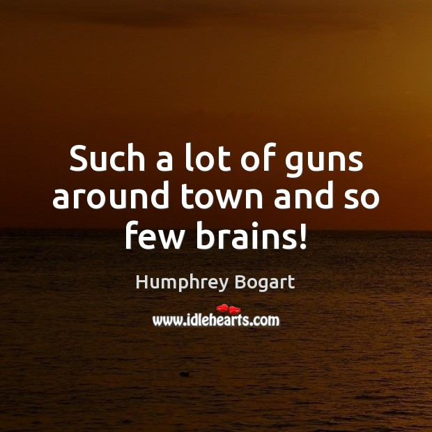 Such a lot of guns around town and so few brains! Humphrey Bogart Picture Quote