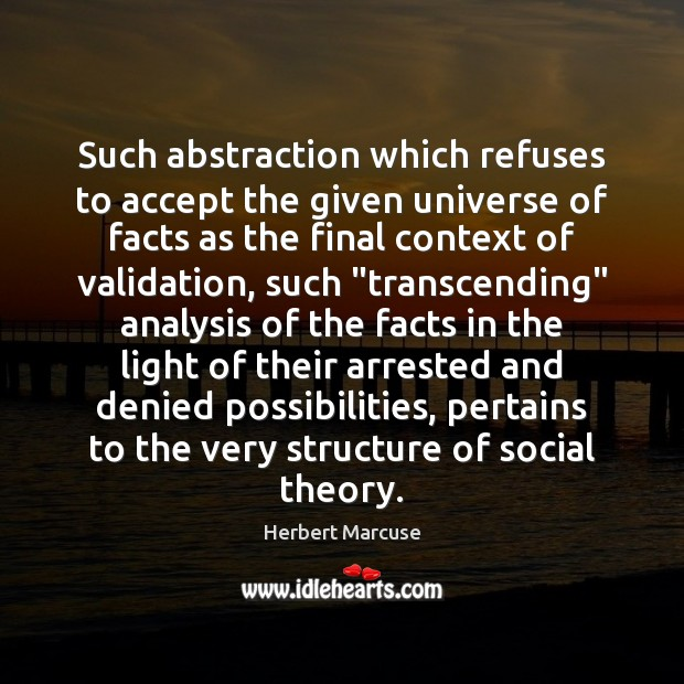 Such abstraction which refuses to accept the given universe of facts as Herbert Marcuse Picture Quote