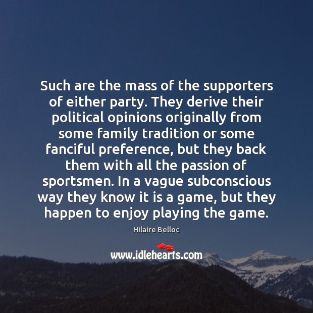 Such are the mass of the supporters of either party. They derive Hilaire Belloc Picture Quote