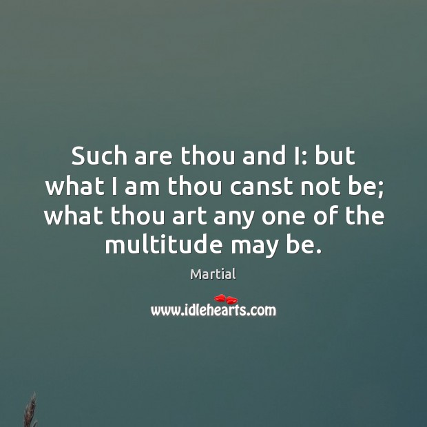 Such are thou and I: but what I am thou canst not Martial Picture Quote