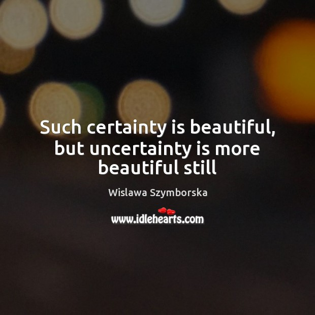 Such certainty is beautiful, but uncertainty is more beautiful still Wislawa Szymborska Picture Quote