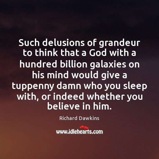 Such delusions of grandeur to think that a God with a hundred Believe in Him Quotes Image