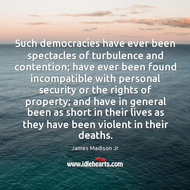 Such democracies have ever been spectacles of turbulence and contention; James Madison Jr Picture Quote