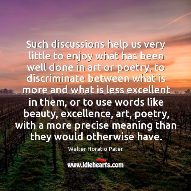 Such discussions help us very little to enjoy what has been well done in art or poetry Walter Horatio Pater Picture Quote