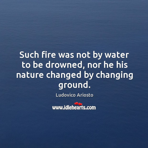 Image, Such fire was not by water to be drowned, nor he his nature changed by changing ground.