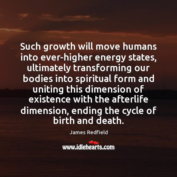 Such growth will move humans into ever-higher energy states, ultimately transforming our James Redfield Picture Quote
