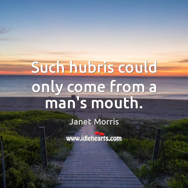 Such hubris could only come from a man's mouth. Janet Morris Picture Quote